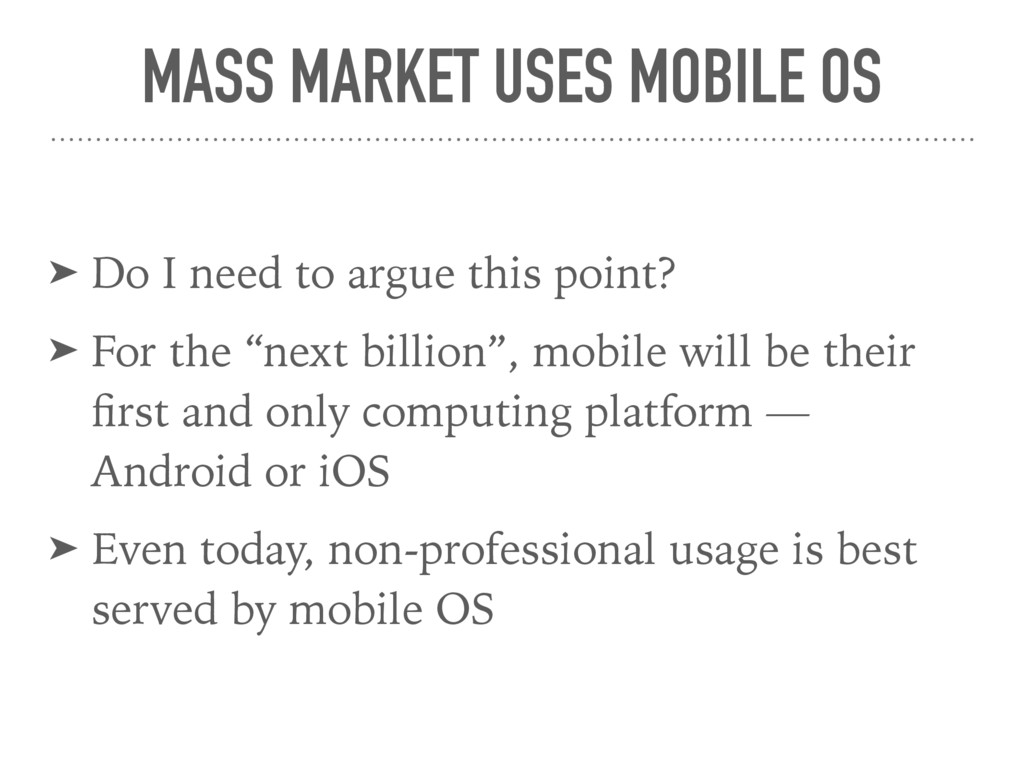 MASS MARKET USES MOBILE OS ➤ Do I need to argue...