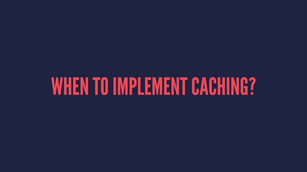 WHEN TO IMPLEMENT CACHING?