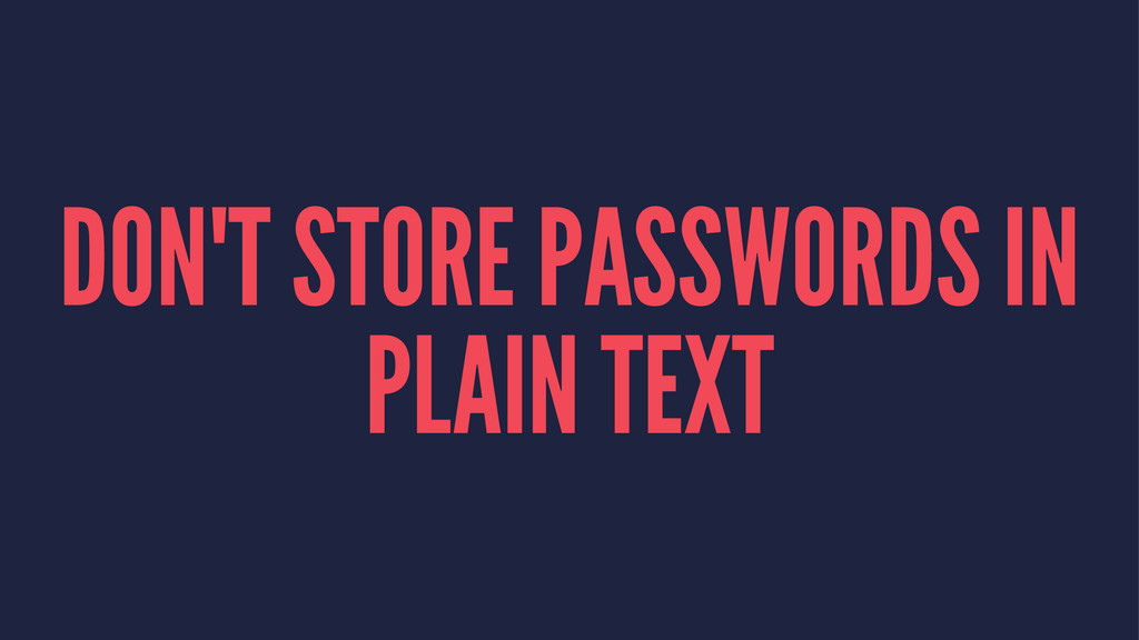 DON'T STORE PASSWORDS IN PLAIN TEXT