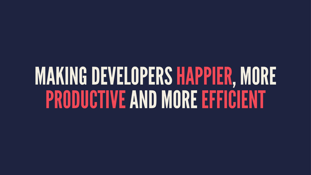 MAKING DEVELOPERS HAPPIER, MORE PRODUCTIVE AND ...