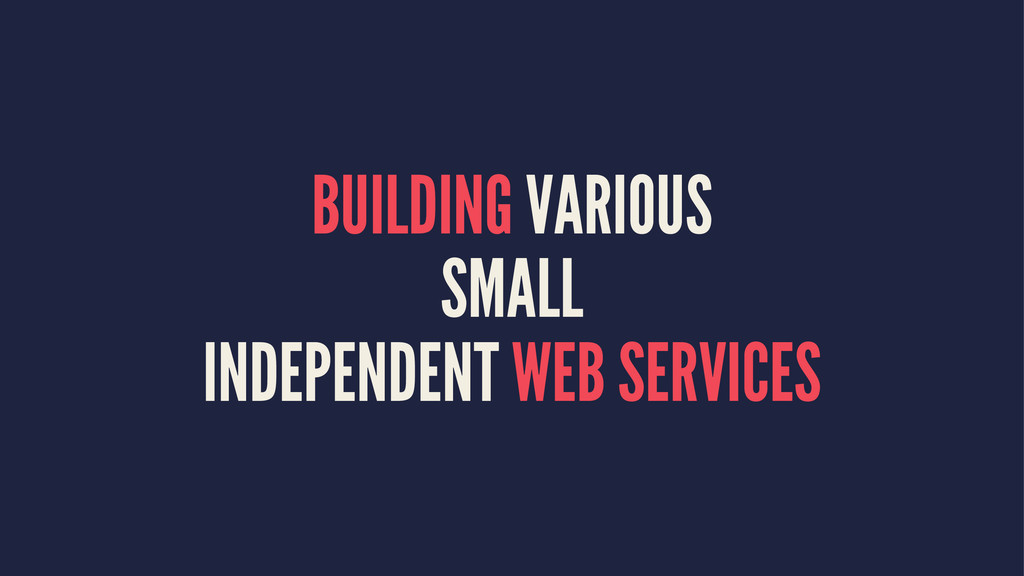 BUILDING VARIOUS SMALL INDEPENDENT WEB SERVICES