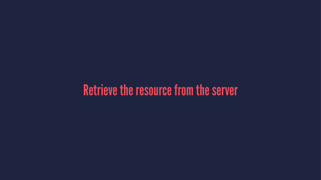 Retrieve the resource from the server
