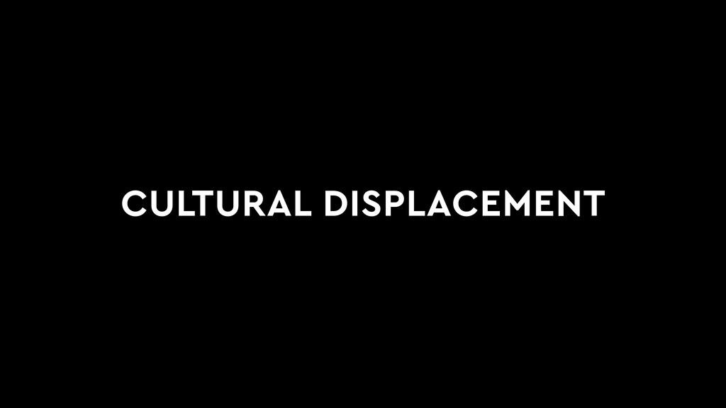 CULTURAL DISPLACEMENT