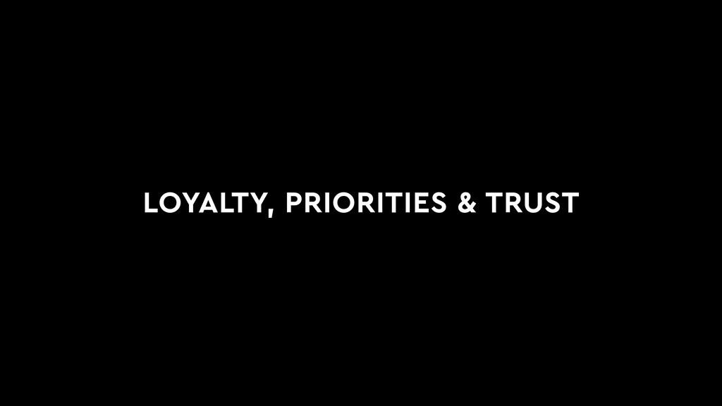 LOYALTY, PRIORITIES & TRUST