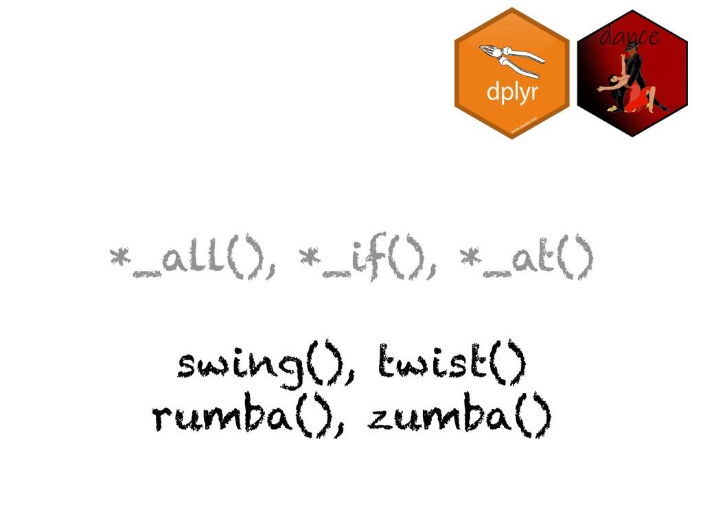 *_all(), *_if(), *_at() swing(), twist() rumba(...
