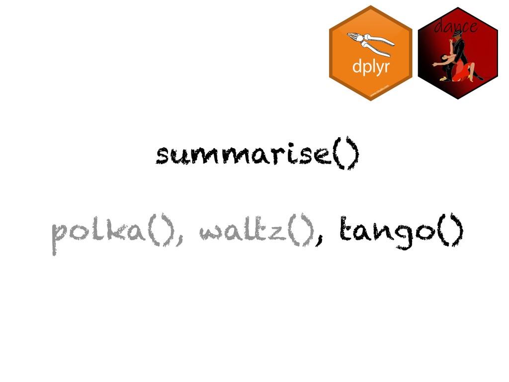 summarise() polka(), waltz(), tango()