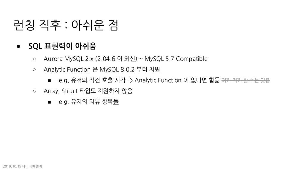 런칭 직후 : 아쉬운 점 ● SQL 표현력이 아쉬움 ○ Aurora MySQL 2.x...
