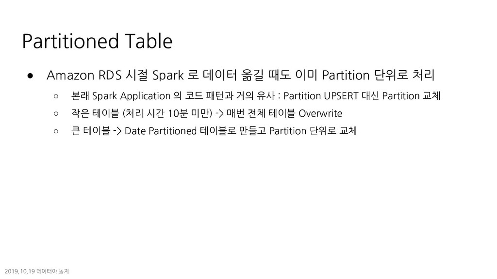 Partitioned Table ● Amazon RDS 시절 Spark 로 데이터 옮...