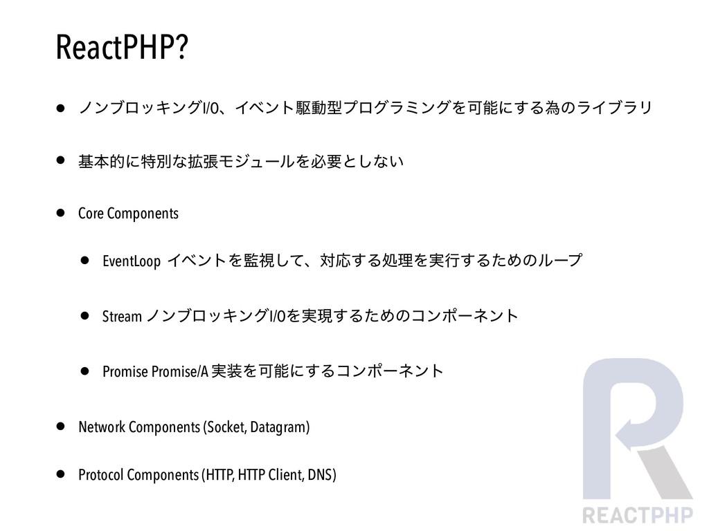 ReactPHP? • ϊϯϒϩοΩϯάI/OɺΠϕϯτۦಈܕϓϩάϥϛϯάΛՄʹ͢Δҝͷϥ...