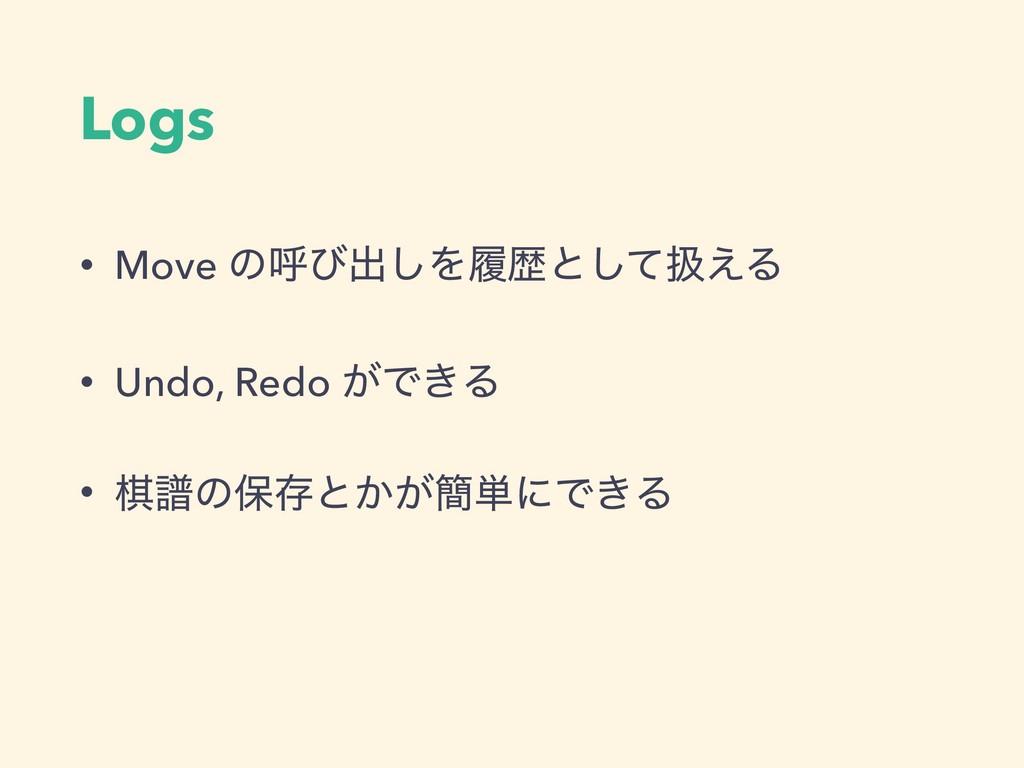 Logs • Move ͷݺͼग़͠Λཤྺͱͯ͠ѻ͑Δ • Undo, Redo ͕Ͱ͖Δ • ...