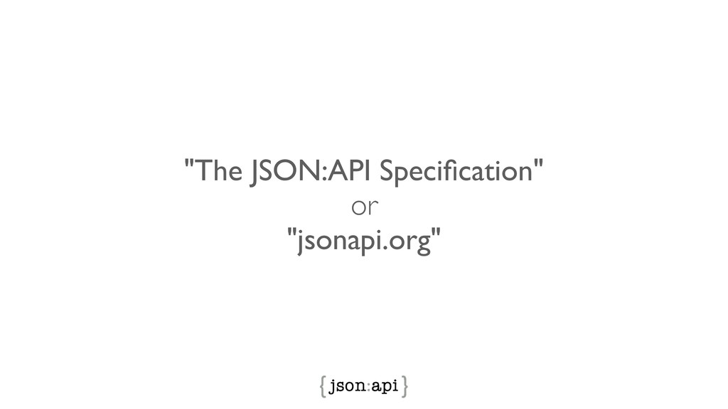 """The JSON:API Specification"" or ""jsonapi.org"""