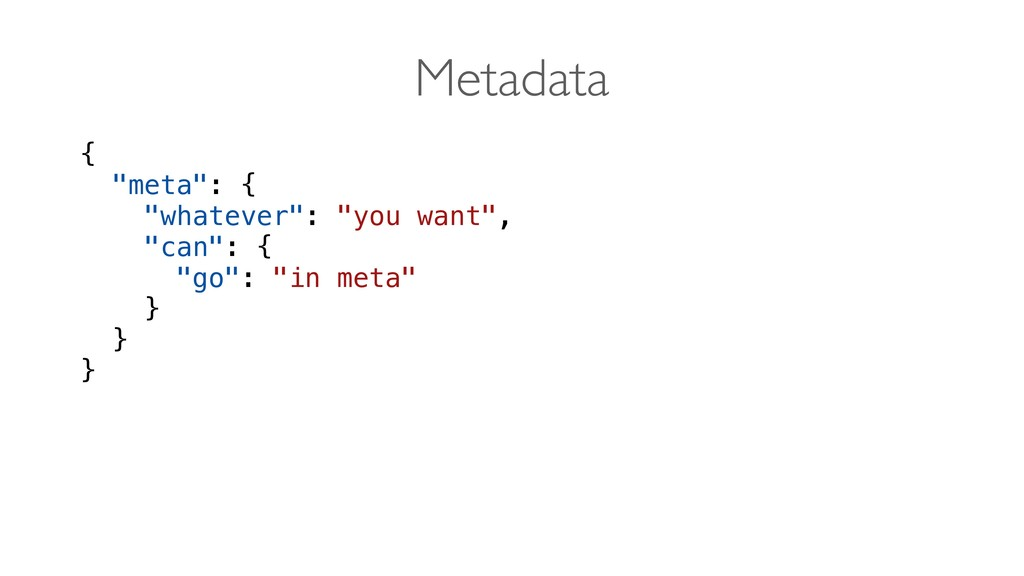 "{ ""meta"": { ""whatever"": ""you want"", ""can"": { ""g..."