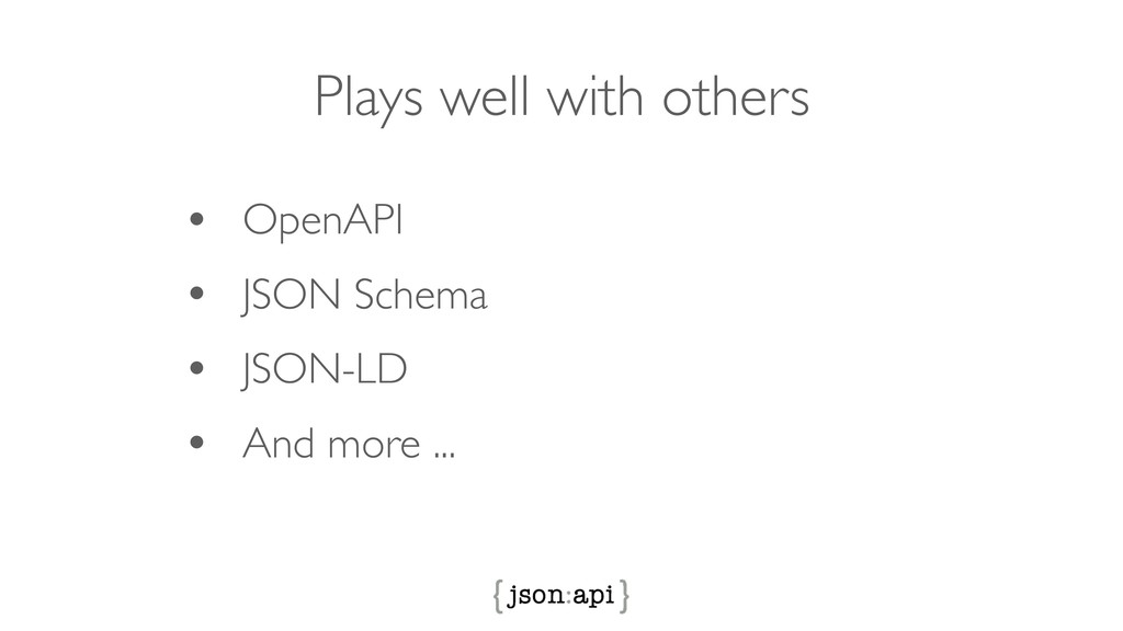 Plays well with others • OpenAPI • JSON Schema ...