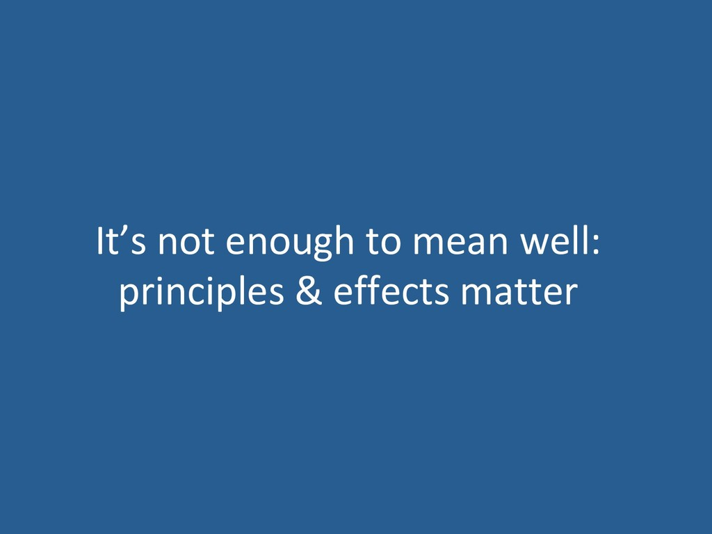 It's not enough to mean well: principles & effe...