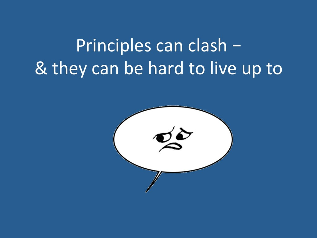 Principles can clash – & they can be hard to li...