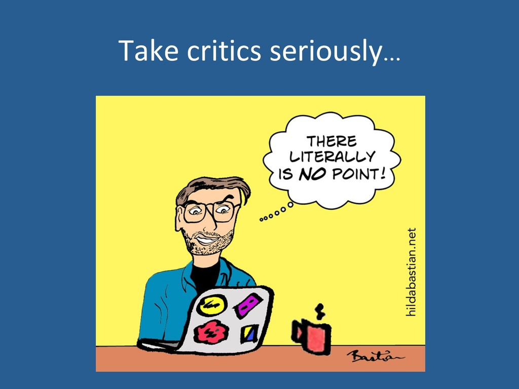 Take critics seriously…