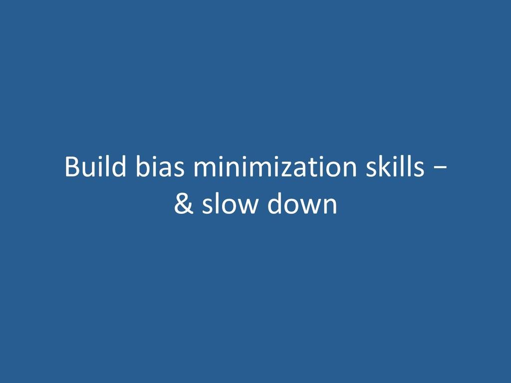 Build bias minimization skills – & slow down