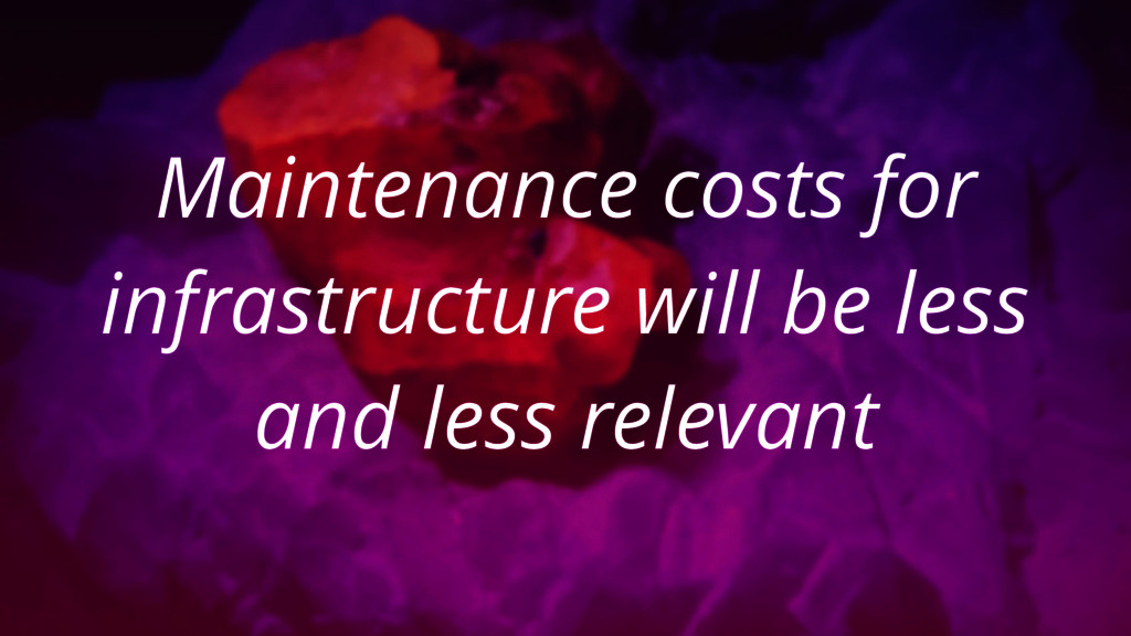 Maintenance costs for infrastructure will be le...