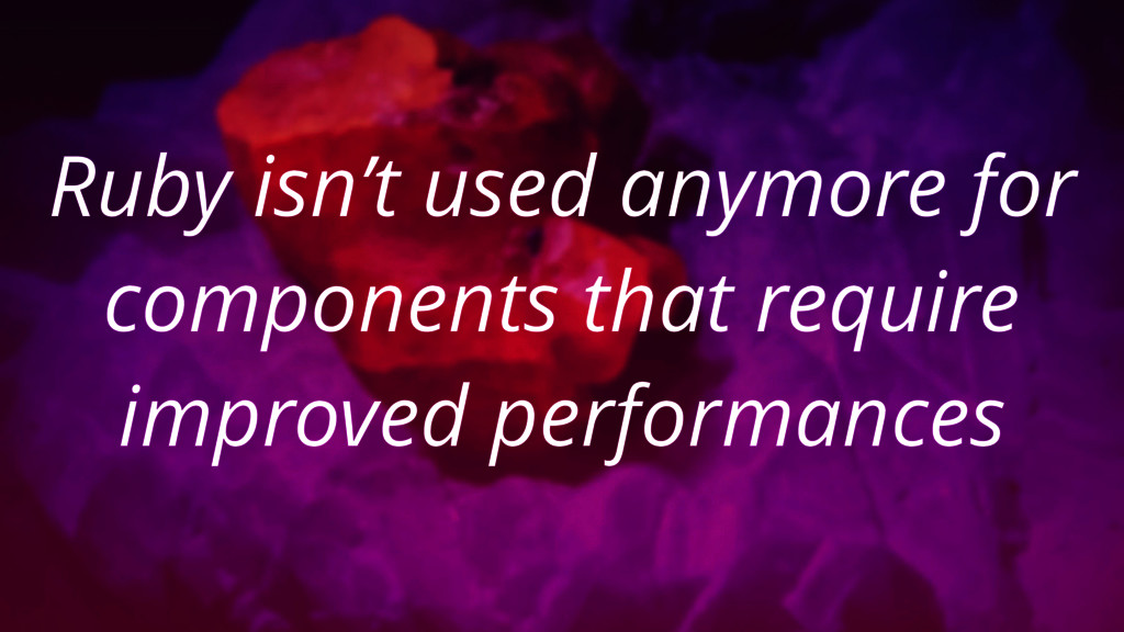 Ruby isn't used anymore for components that req...