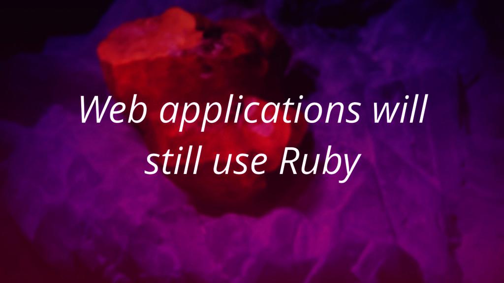 Web applications will still use Ruby