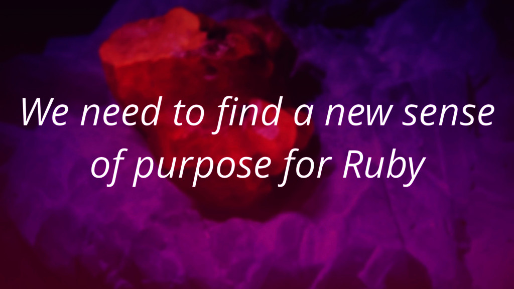 We need to find a new sense of purpose for Ruby