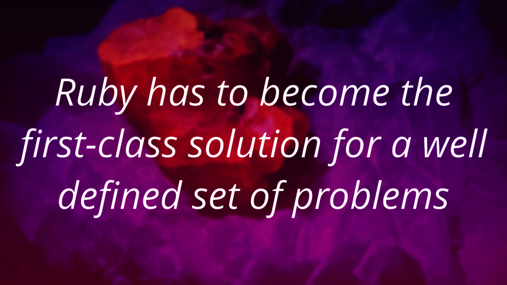 Ruby has to become the first-class solution for...