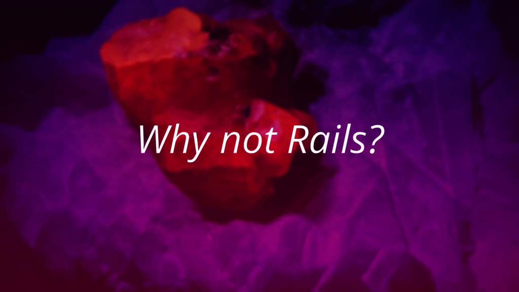 Why not Rails?