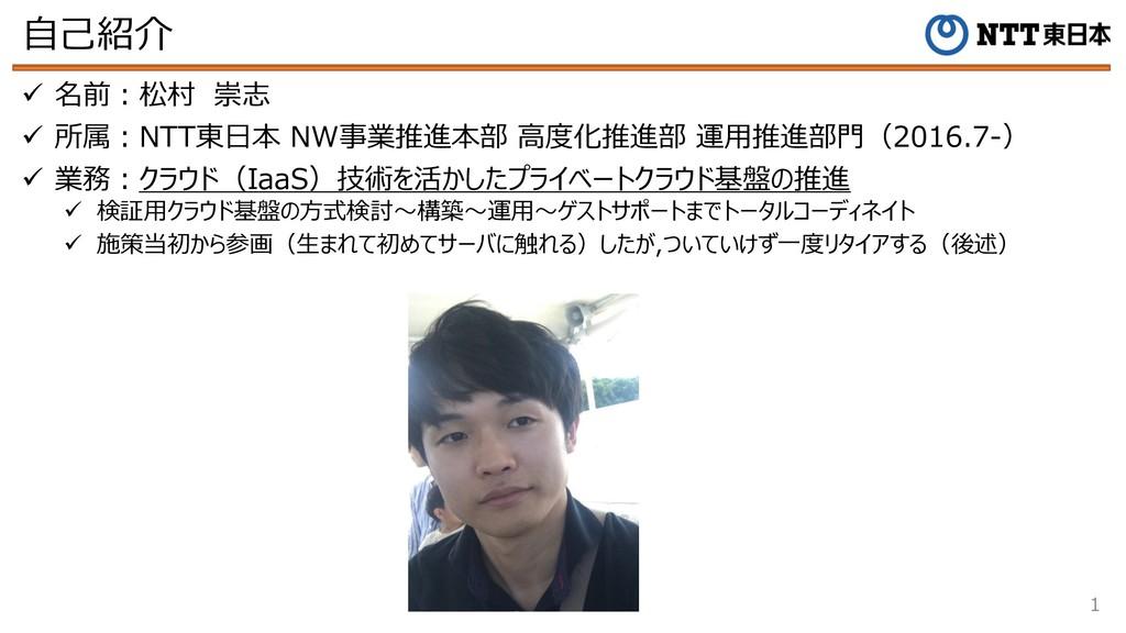 ⾃⼰紹介 1 ü 名前︓松村 崇志 ü 所属︓NTT東⽇本 NW事業推進本部 ⾼度化推進部 運...
