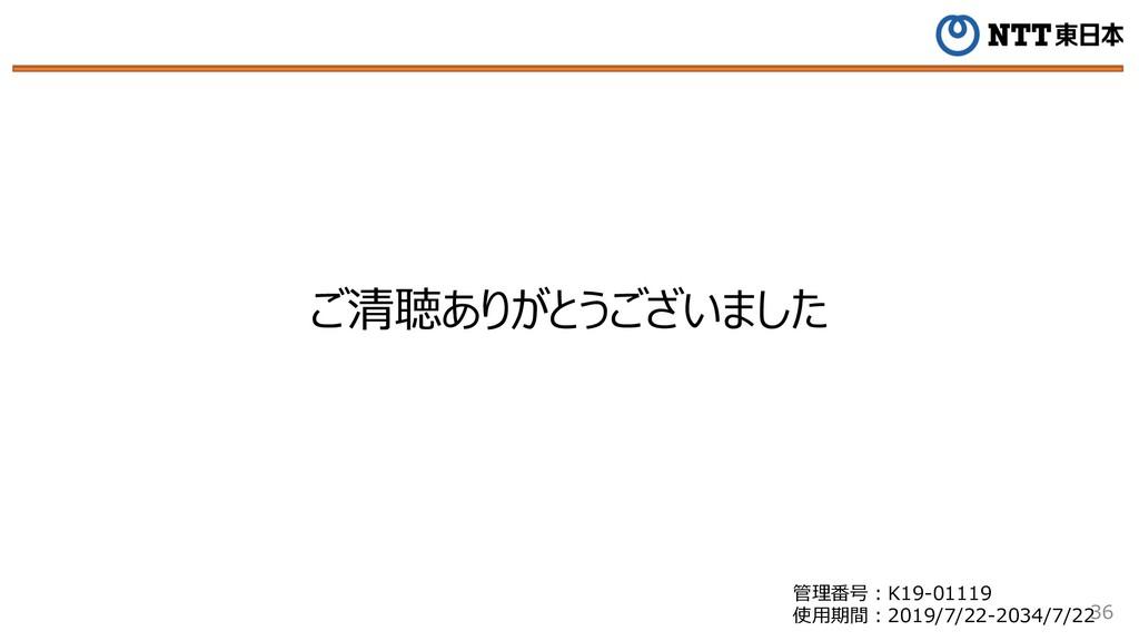 36 ご清聴ありがとうございました 管理番号︓K19-01119 使⽤期間︓2019/7/22...