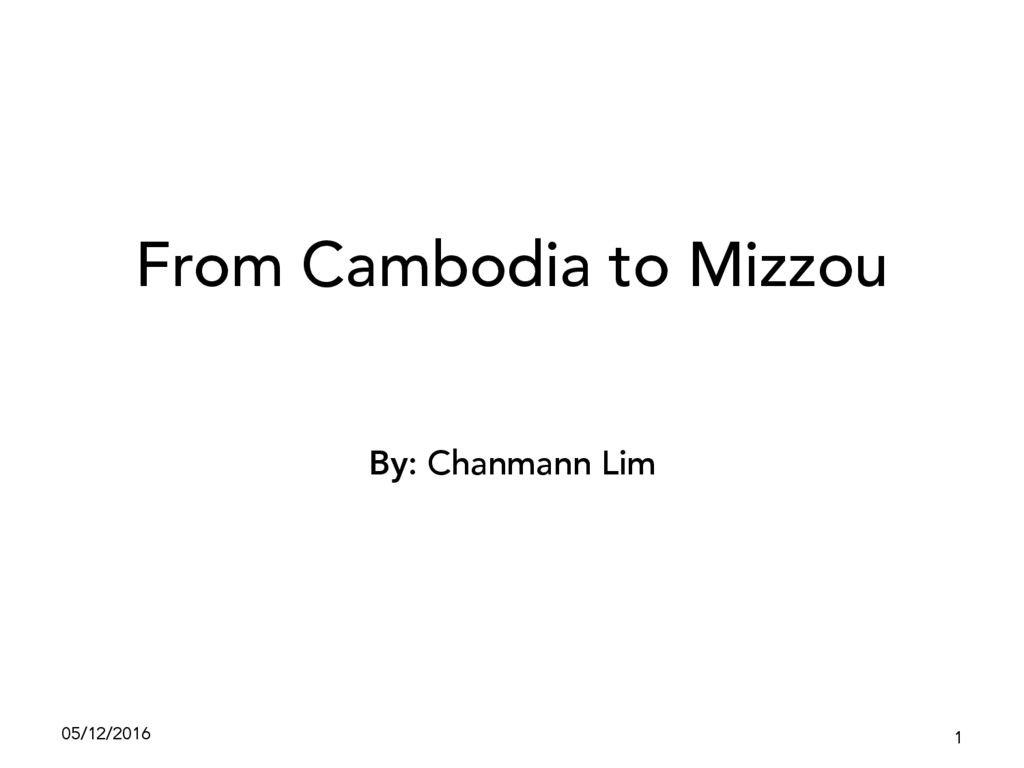 From Cambodia to Mizzou By: Chanmann Lim 05/12/...