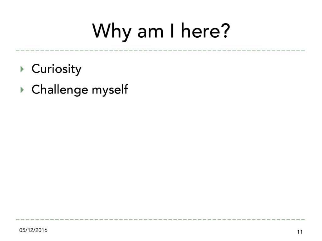 Why am I here? ‣ Curiosity ‣ Challenge myself...
