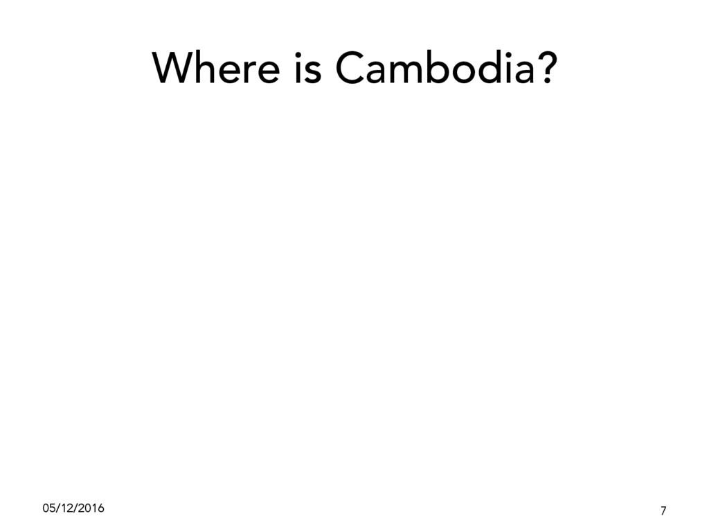 Where is Cambodia? 05/12/2016 7