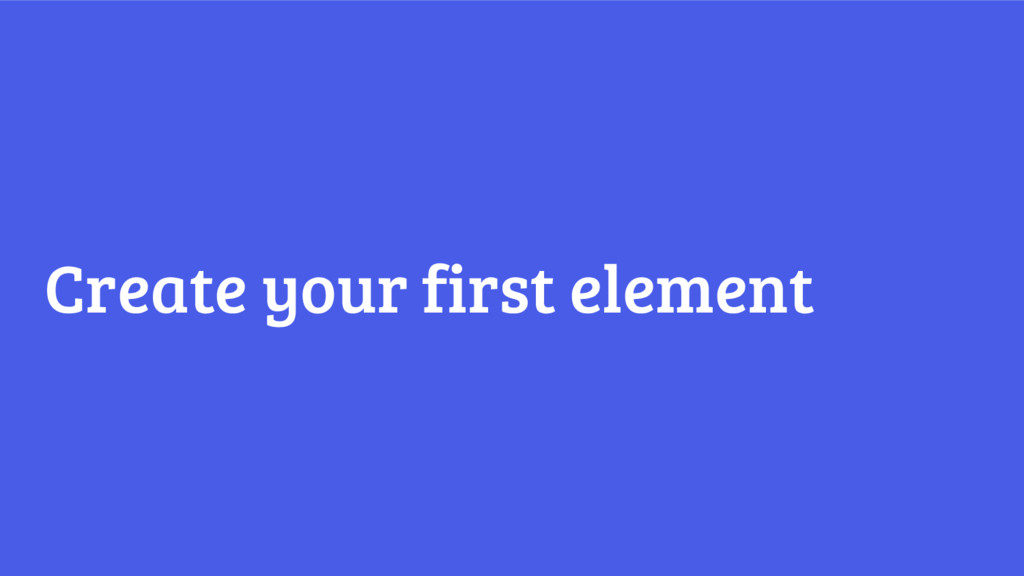 Create your first element