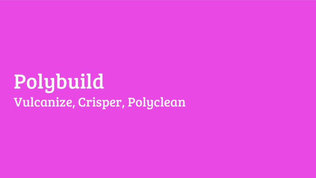 Polybuild Vulcanize, Crisper, Polyclean