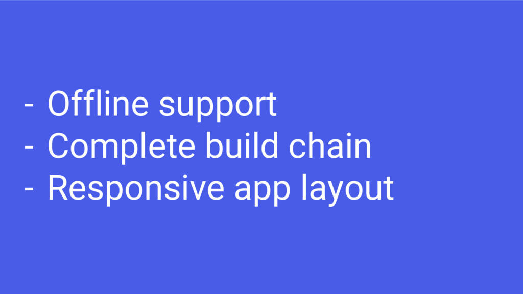 - Offline support - Complete build chain - Resp...