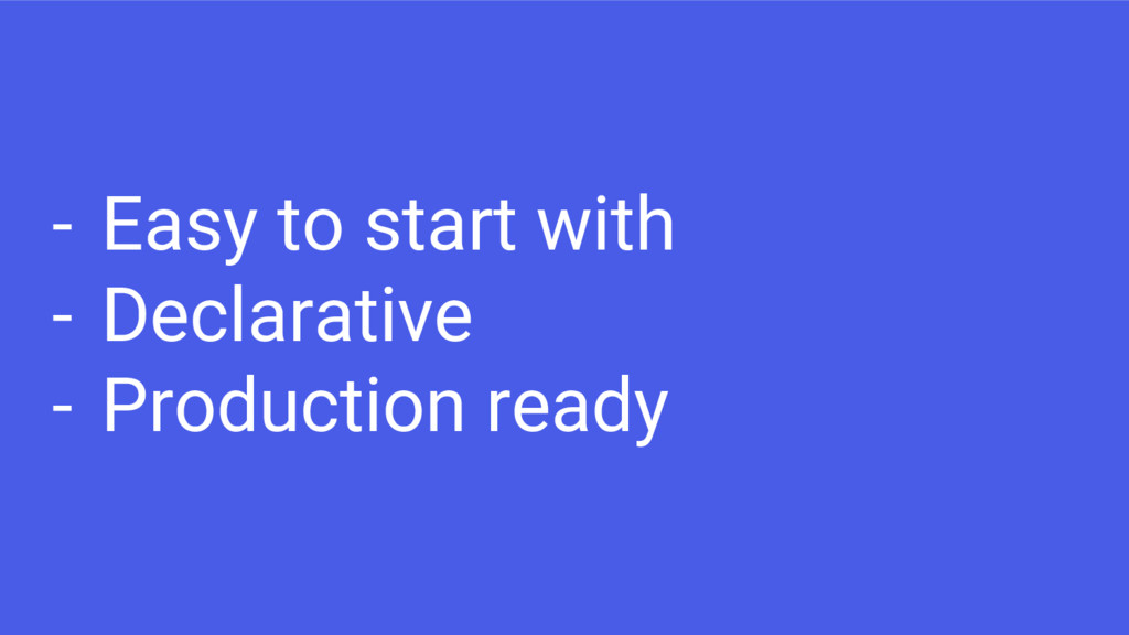 - Easy to start with - Declarative - Production...