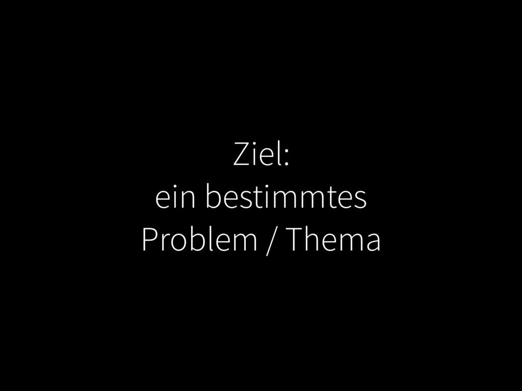 Ziel: ein bestimmtes Problem / Thema