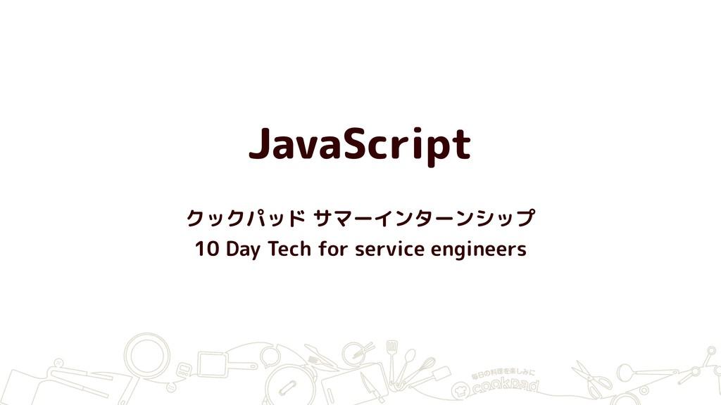 JavaScript クックパッド サマーインターンシップ 10 Day Tech for s...