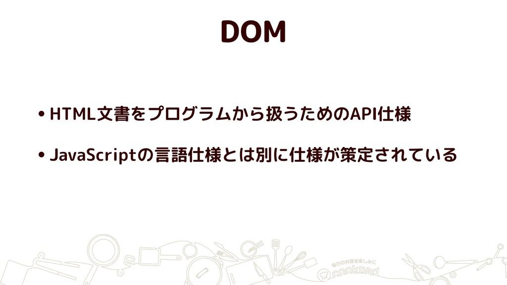 DOM •HTML文書をプログラムから扱うためのAPI仕様 •JavaScriptの言語仕様と...