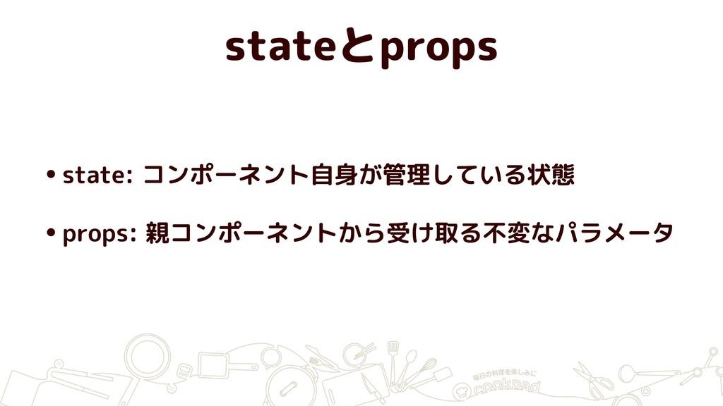 stateとprops •state: コンポーネント自身が管理している状態 •props: ...