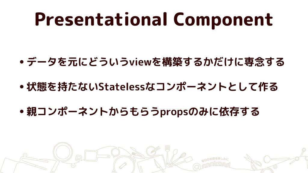 Presentational Component •データを元にどういうviewを構築するかだ...