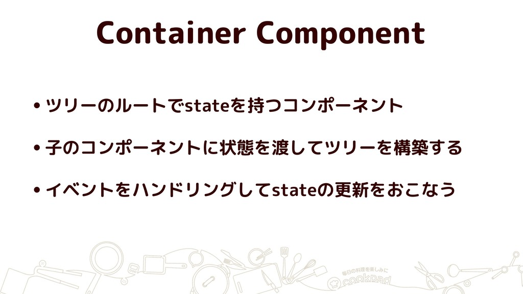 Container Component •ツリーのルートでstateを持つコンポーネント •子...
