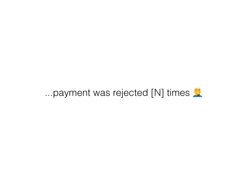 ...payment was rejected [N] times $