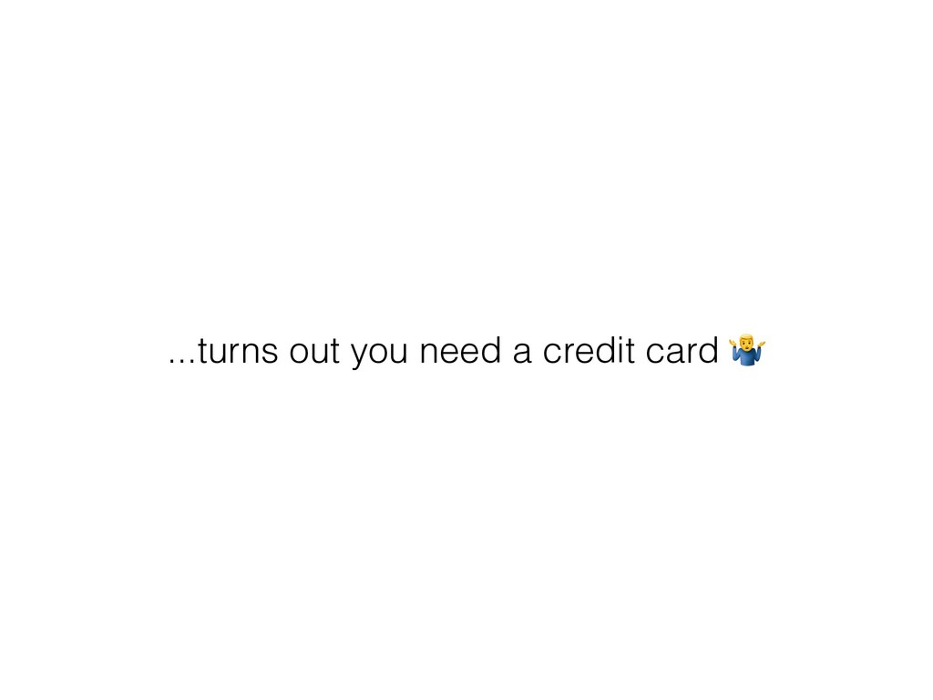 ...turns out you need a credit card %