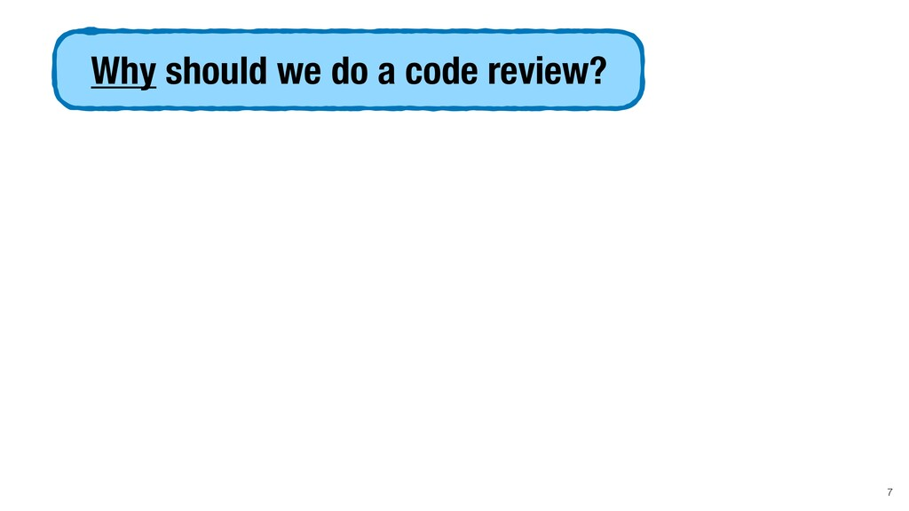 Why should we do a code review? 7