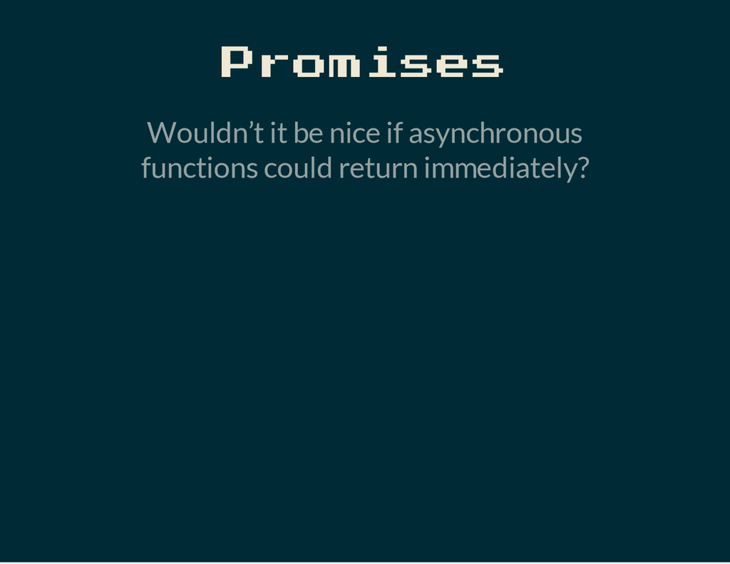 Promises Wouldn't it be nice if asynchronous fu...