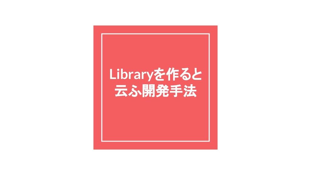 Libraryを作ると 云ふ開発手法