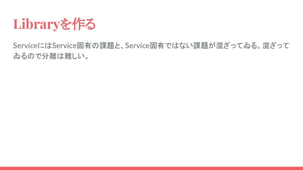 Libraryを作る ServiceにはService固有の課題と、Service固有ではない...