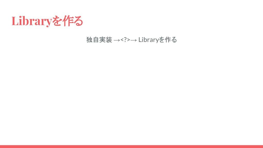 Libraryを作る 独自実装 →<?>→ Libraryを作る