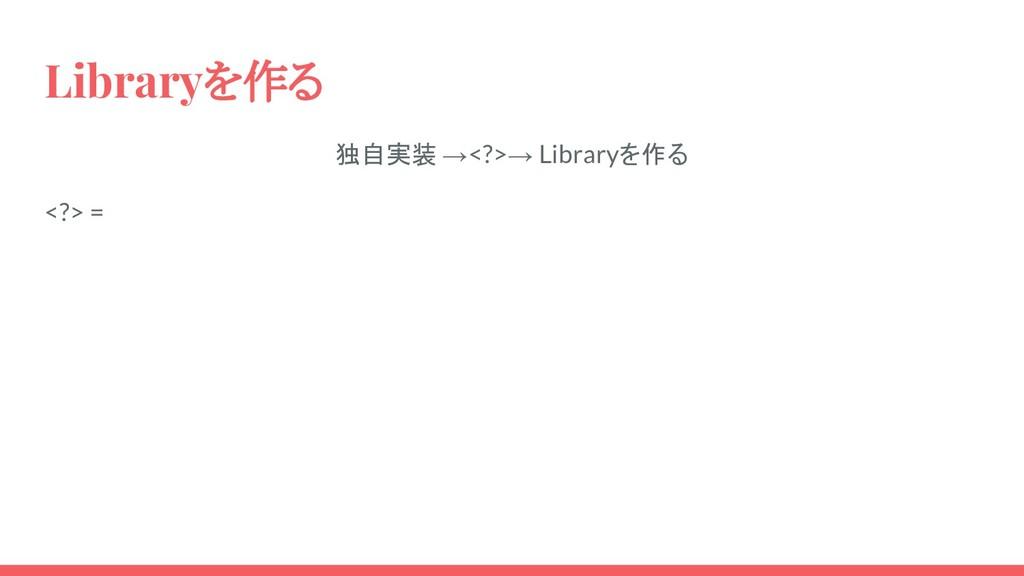 Libraryを作る 独自実装 →<?>→ Libraryを作る <?> =